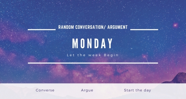 Random Conversation-Argument Monday